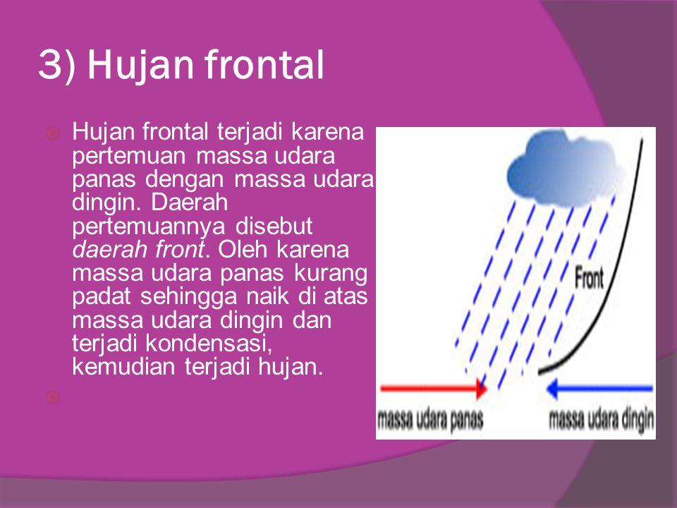 3) Hujan frontal  Hujan frontal terjadi karena pertemuan massa udara panas dengan massa udara dingin. Daerah pertemuannya disebut daerah front. Oleh