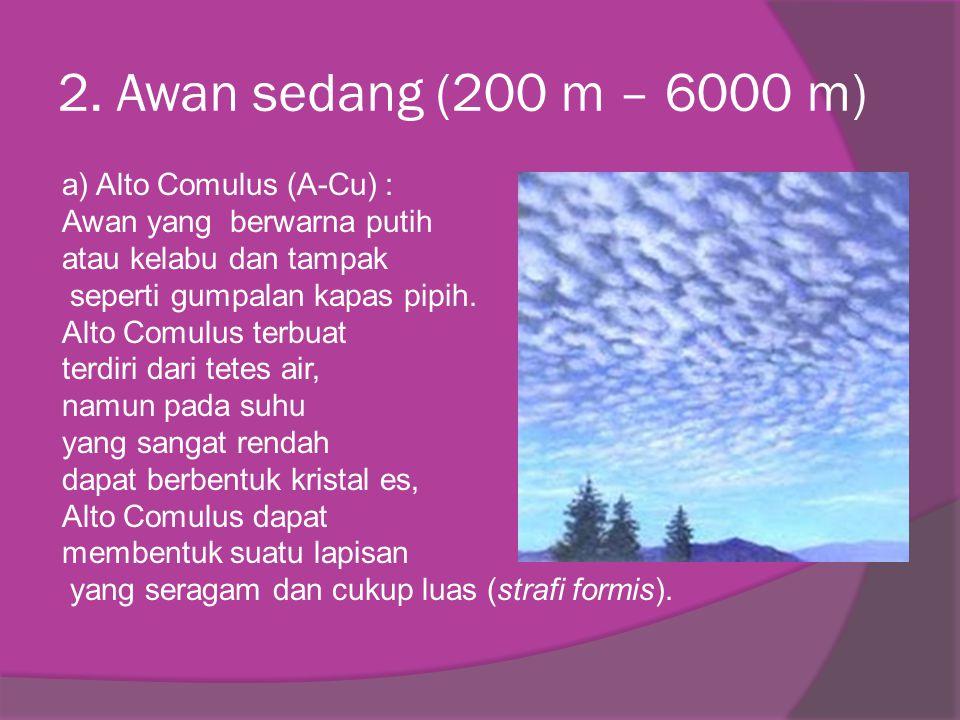2. Awan sedang (200 m – 6000 m) a) Alto Comulus (A-Cu) : Awan yang berwarna putih atau kelabu dan tampak seperti gumpalan kapas pipih. Alto Comulus te