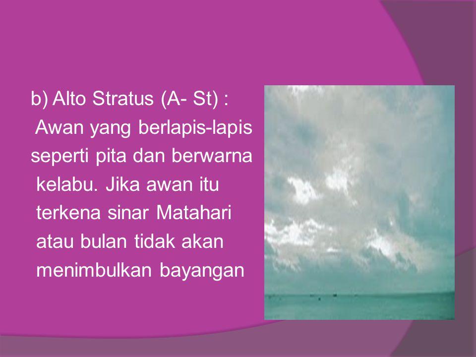 b) Alto Stratus (A- St) : Awan yang berlapis-lapis seperti pita dan berwarna kelabu. Jika awan itu terkena sinar Matahari atau bulan tidak akan menimb
