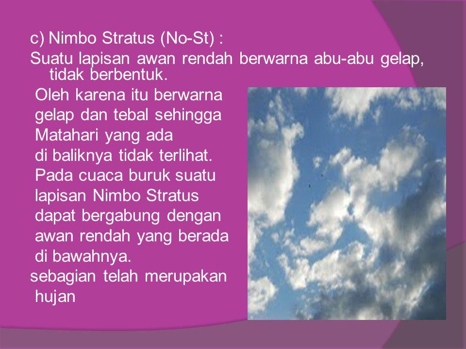 c) Nimbo Stratus (No-St) : Suatu lapisan awan rendah berwarna abu-abu gelap, tidak berbentuk. Oleh karena itu berwarna gelap dan tebal sehingga Mataha