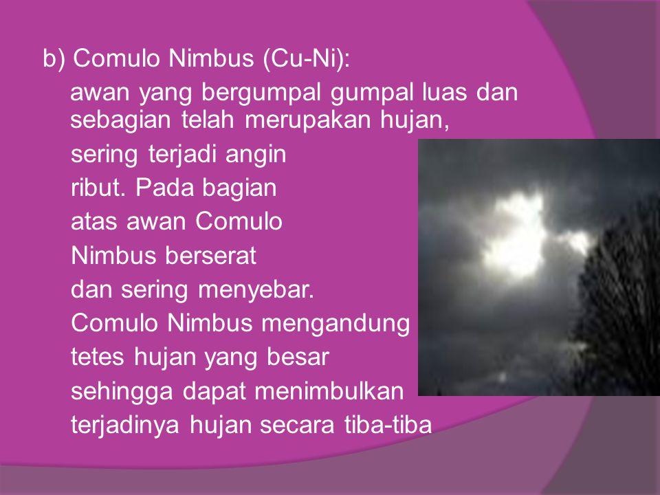 b) Comulo Nimbus (Cu-Ni): awan yang bergumpal gumpal luas dan sebagian telah merupakan hujan, sering terjadi angin ribut. Pada bagian atas awan Comulo
