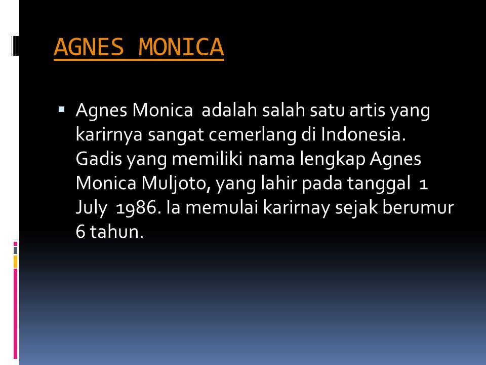 AGNES MONICA  Agnes Monica adalah salah satu artis yang karirnya sangat cemerlang di Indonesia. Gadis yang memiliki nama lengkap Agnes Monica Muljoto