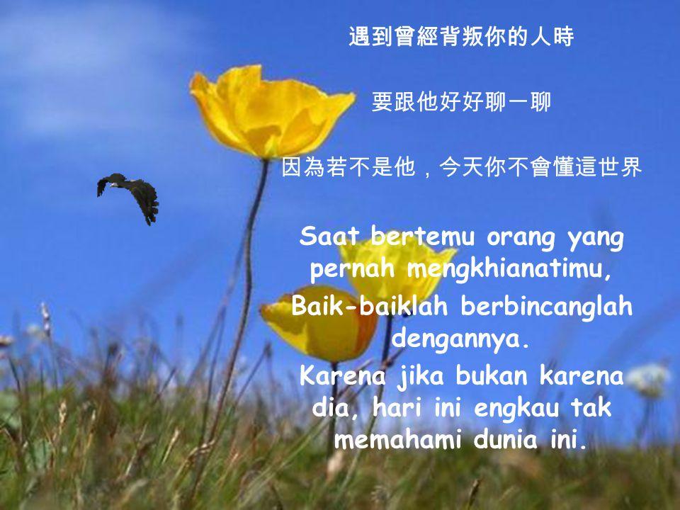 遇到曾經恨過的人時 要微笑向他打招呼 因為他讓你更加堅強 Saat bertemu orang yang pernah kau benci, Sapalah dengan tersenyum.