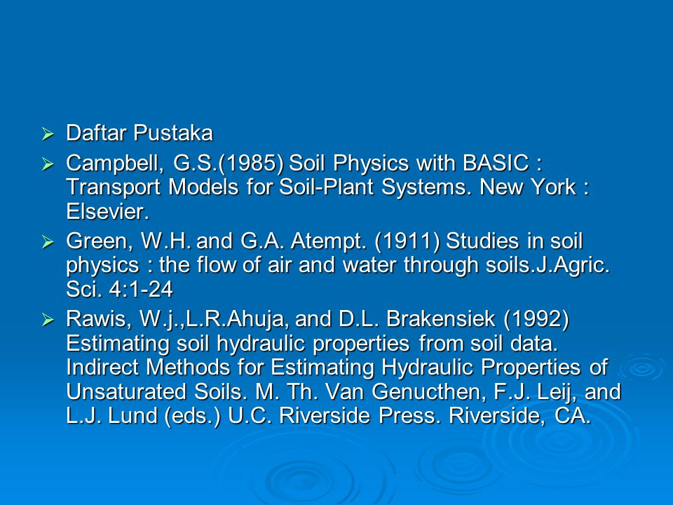  Daftar Pustaka  Campbell, G.S.(1985) Soil Physics with BASIC : Transport Models for Soil-Plant Systems. New York : Elsevier.  Green, W.H. and G.A.