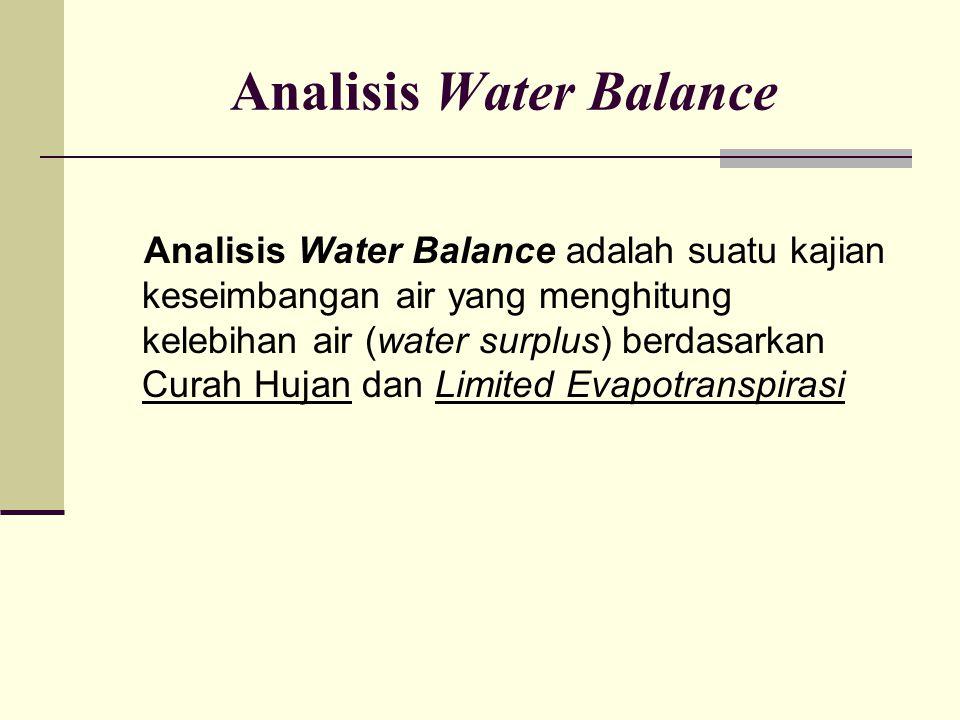 Analisis Water Balance Analisis Water Balance adalah suatu kajian keseimbangan air yang menghitung kelebihan air (water surplus) berdasarkan Curah Huj