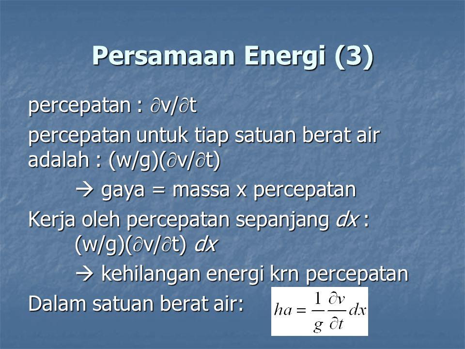 Persamaan Energi (3) percepatan :  v/  t percepatan untuk tiap satuan berat air adalah : (w/g)(  v/  t)  gaya = massa x percepatan Kerja oleh per