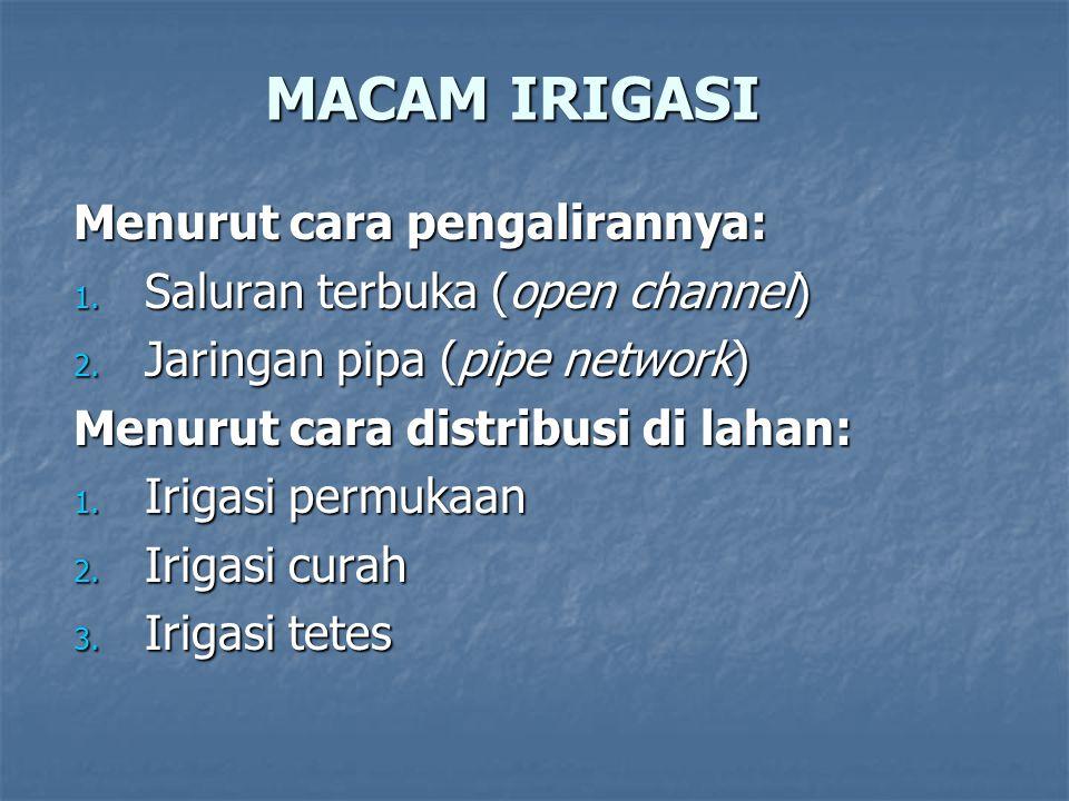 MACAM IRIGASI Menurut cara pengalirannya: 1. Saluran terbuka (open channel) 2. Jaringan pipa (pipe network) Menurut cara distribusi di lahan: 1. Iriga
