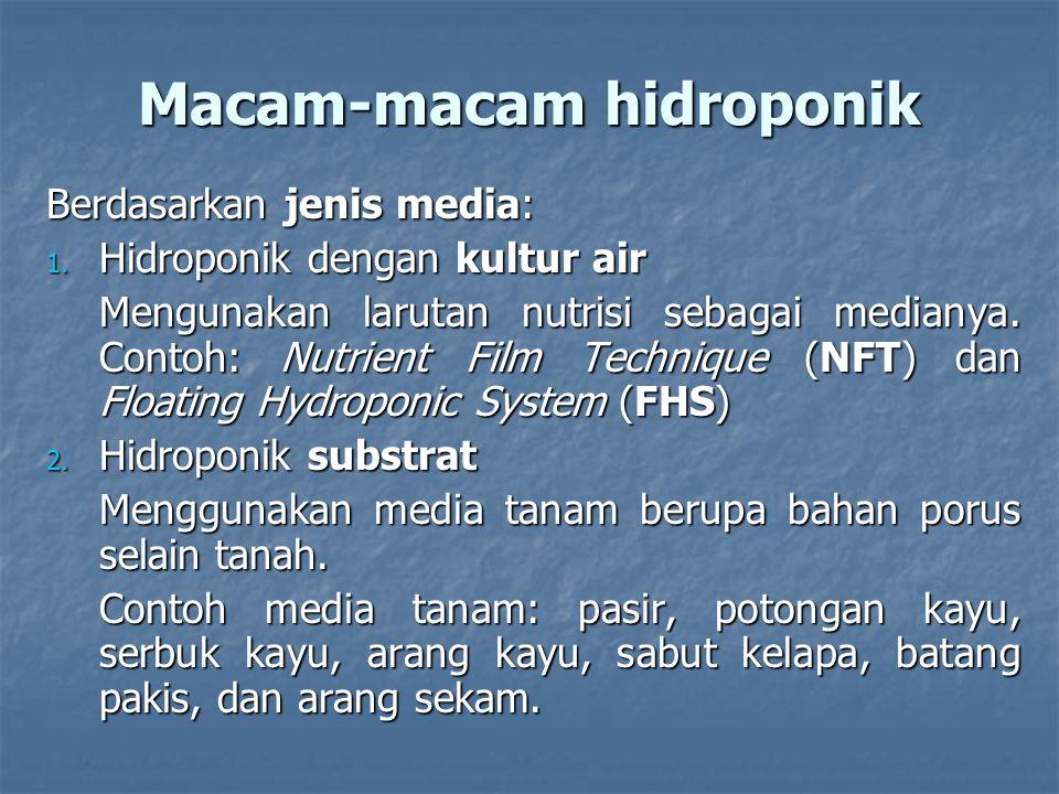 Macam-macam hidroponik Berdasarkan jenis media: 1. Hidroponik dengan kultur air Mengunakan larutan nutrisi sebagai medianya. Contoh: Nutrient Film Tec