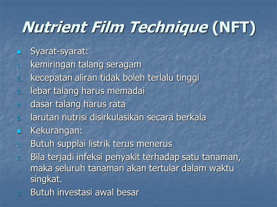 Nutrient Film Technique (NFT) Syarat-syarat: Syarat-syarat: 1. kemiringan talang seragam 2. kecepatan aliran tidak boleh terlalu tinggi 3. lebar talan