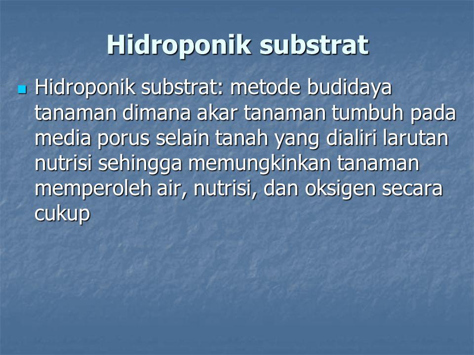 Hidroponik substrat Hidroponik substrat: metode budidaya tanaman dimana akar tanaman tumbuh pada media porus selain tanah yang dialiri larutan nutrisi