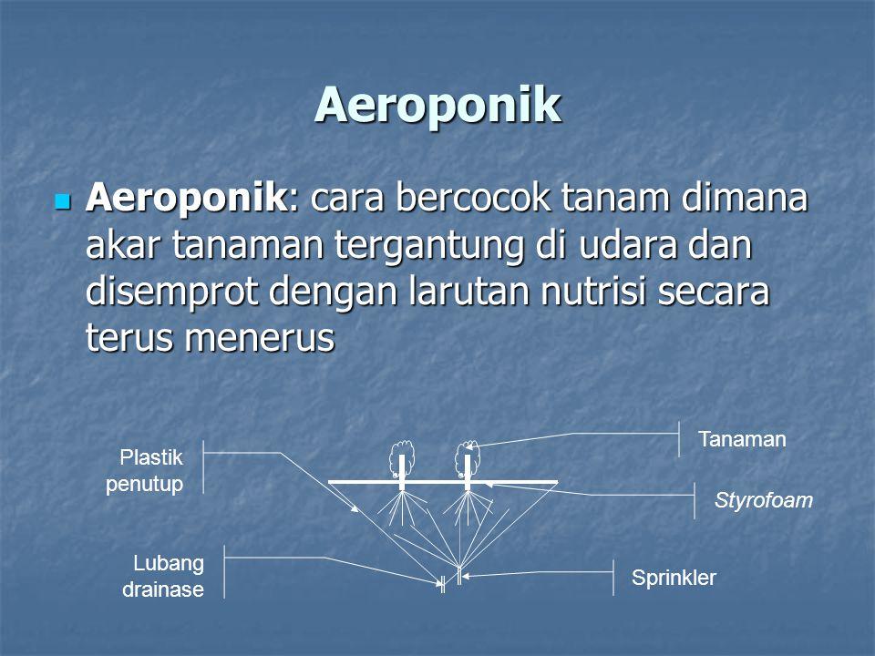 Aeroponik Aeroponik: cara bercocok tanam dimana akar tanaman tergantung di udara dan disemprot dengan larutan nutrisi secara terus menerus Aeroponik: