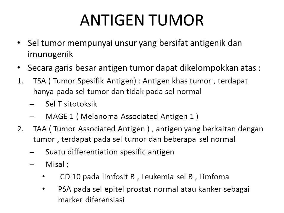ANTIGEN TUMOR Sel tumor mempunyai unsur yang bersifat antigenik dan imunogenik Secara garis besar antigen tumor dapat dikelompokkan atas : 1.TSA ( Tum