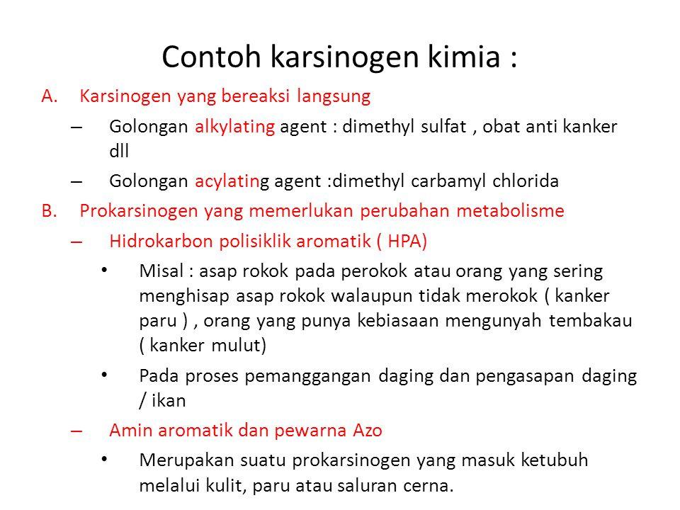 Contoh karsinogen kimia : A.Karsinogen yang bereaksi langsung – Golongan alkylating agent : dimethyl sulfat, obat anti kanker dll – Golongan acylating