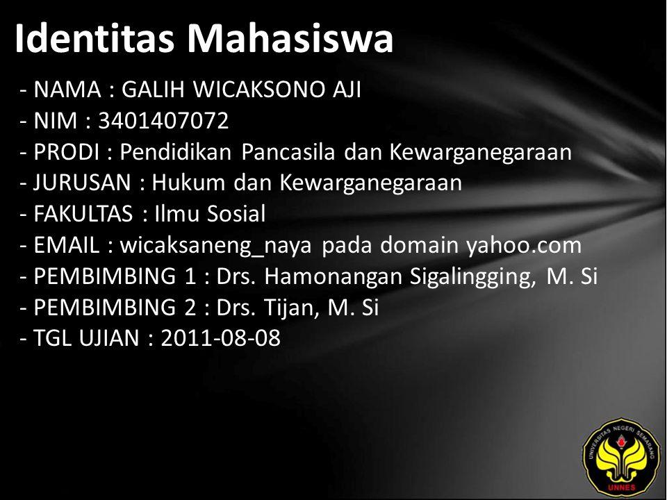 Identitas Mahasiswa - NAMA : GALIH WICAKSONO AJI - NIM : 3401407072 - PRODI : Pendidikan Pancasila dan Kewarganegaraan - JURUSAN : Hukum dan Kewarganegaraan - FAKULTAS : Ilmu Sosial - EMAIL : wicaksaneng_naya pada domain yahoo.com - PEMBIMBING 1 : Drs.