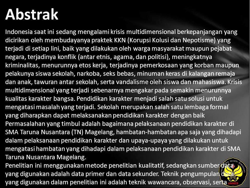 Abstrak Indonesia saat ini sedang mengalami krisis multidimensional berkepanjangan yang dicirikan oleh membudayanya praktek KKN (Korupsi Kolusi dan Nepotisme) yang terjadi di setiap lini, baik yang dilakukan oleh warga masyarakat maupun pejabat negara, terjadinya konflik (antar etnis, agama, dan politisi), meningkatnya kriminalitas, menurunnya etos kerja, terjadinya pemerkosaan yang korban maupun pelakunya siswa sekolah, narkoba, seks bebas, minuman keras di kalangan remaja dan anak, tawuran antar sekolah, serta vandalisme oleh siswa dan mahasiswa.