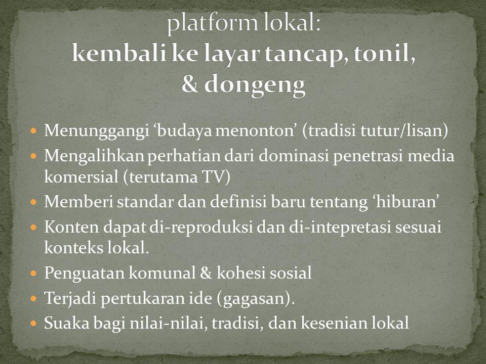 Menunggangi 'budaya menonton' (tradisi tutur/lisan) Mengalihkan perhatian dari dominasi penetrasi media komersial (terutama TV) Memberi standar dan definisi baru tentang 'hiburan' Konten dapat di-reproduksi dan di-intepretasi sesuai konteks lokal.