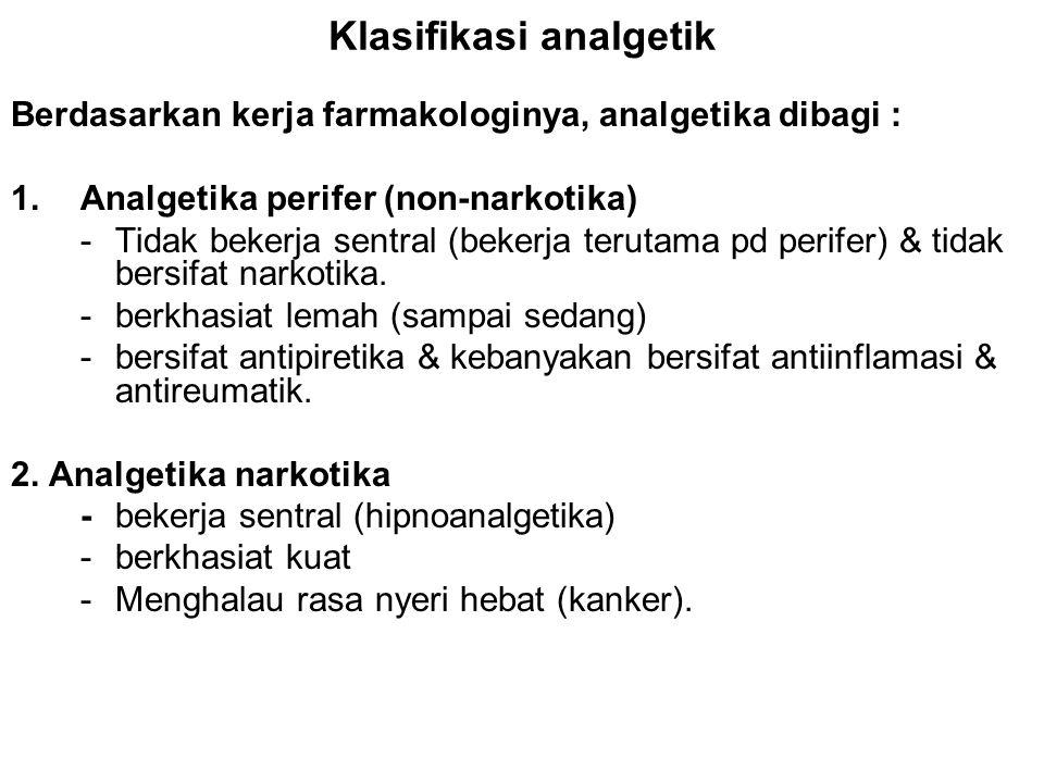 Klasifikasi analgetik Berdasarkan kerja farmakologinya, analgetika dibagi : 1.Analgetika perifer (non-narkotika) -Tidak bekerja sentral (bekerja terut