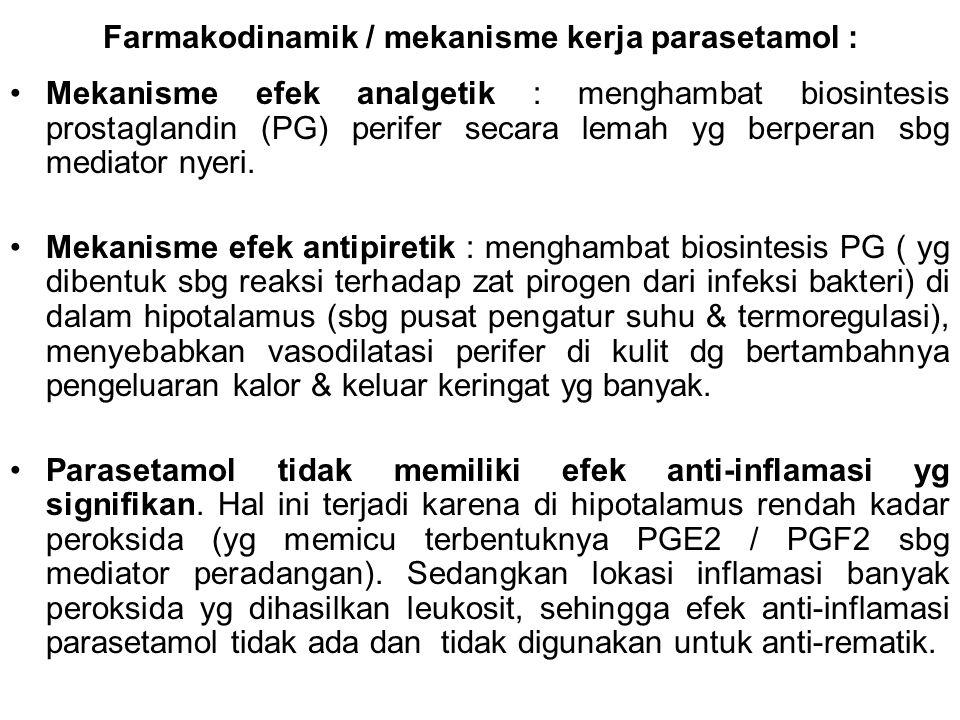 Farmakodinamik / mekanisme kerja parasetamol : Mekanisme efek analgetik : menghambat biosintesis prostaglandin (PG) perifer secara lemah yg berperan s