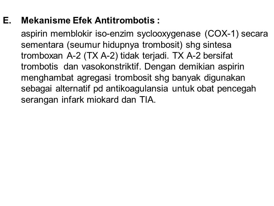 E.Mekanisme Efek Antitrombotis : aspirin memblokir iso-enzim syclooxygenase (COX-1) secara sementara (seumur hidupnya trombosit) shg sintesa tromboxan