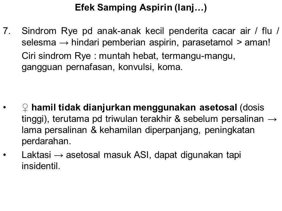 Efek Samping Aspirin (lanj…) 7.Sindrom Rye pd anak-anak kecil penderita cacar air / flu / selesma → hindari pemberian aspirin, parasetamol > aman! Cir