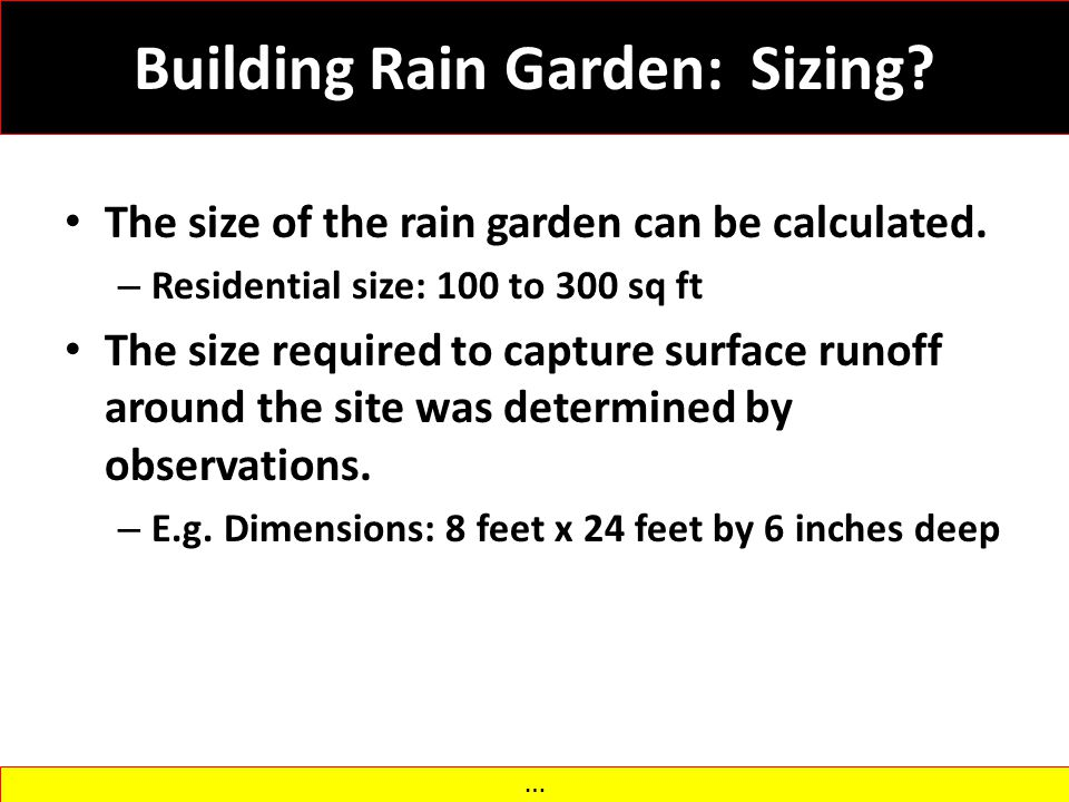 Building Rain Garden: Sizing? The size of the rain garden can be calculated. – Residential size: 100 to 300 sq ft The size required to capture surface