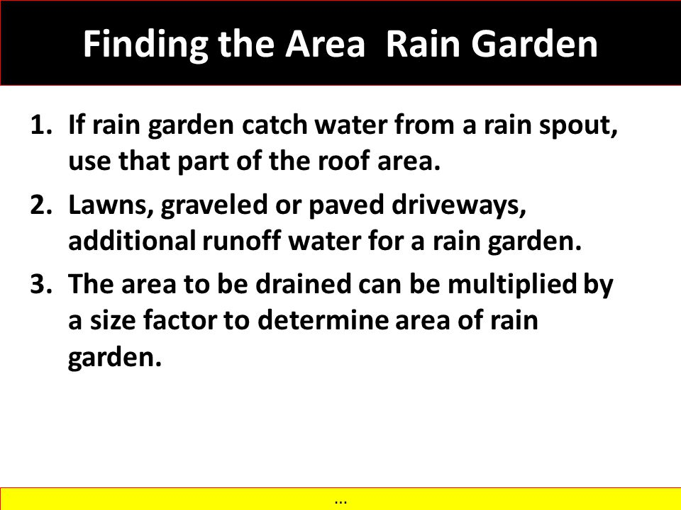 Finding the Area Rain Garden 1.If rain garden catch water from a rain spout, use that part of the roof area. 2.Lawns, graveled or paved driveways, add