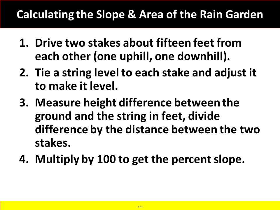 Calculating the Slope & Area of the Rain Garden 1.Drive two stakes about fifteen feet from each other (one uphill, one downhill). 2.Tie a string level
