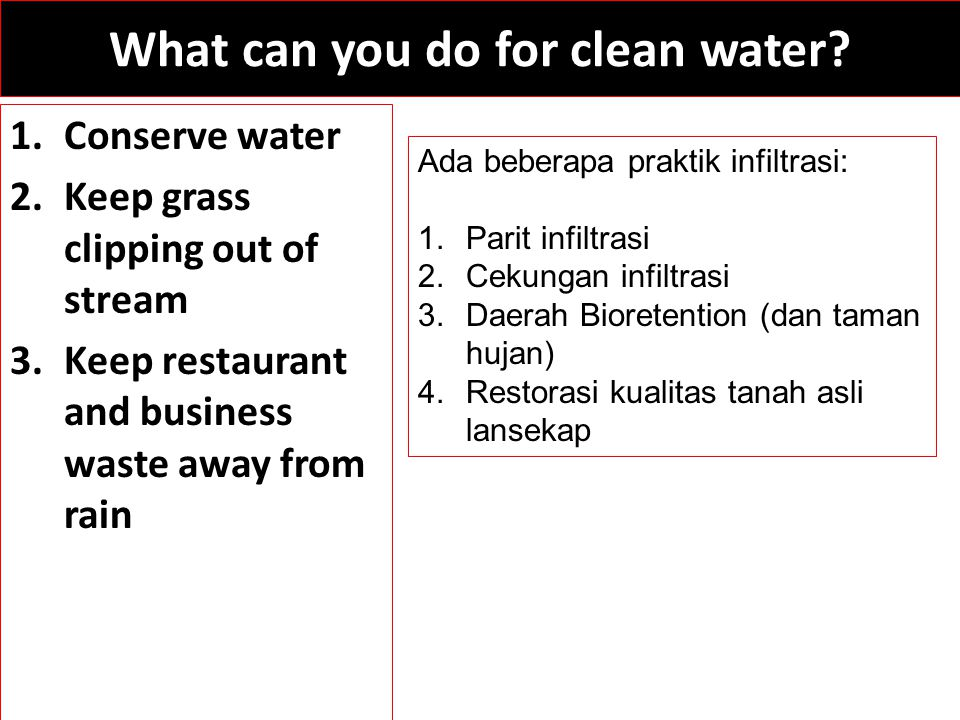What can you do for clean water? 1.Conserve water 2.Keep grass clipping out of stream 3.Keep restaurant and business waste away from rain Ada beberapa