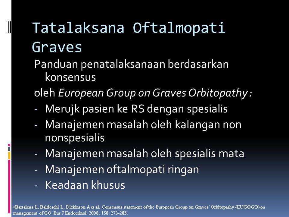 Tatalaksana Oftalmopati Graves Panduan penatalaksanaan berdasarkan konsensus oleh European Group on Graves Orbitopathy : - Merujk pasien ke RS dengan