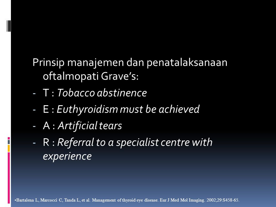 Prinsip manajemen dan penatalaksanaan oftalmopati Grave's: - T : Tobacco abstinence - E : Euthyroidism must be achieved - A : Artificial tears - R : Referral to a specialist centre with experience Bartalena L, Marcocci C, Tanda L, et al.