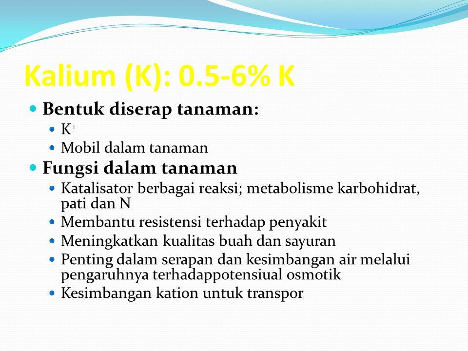 Kalium (K): 0.5-6% K Bentuk diserap tanaman: K + Mobil dalam tanaman Fungsi dalam tanaman Katalisator berbagai reaksi; metabolisme karbohidrat, pati dan N Membantu resistensi terhadap penyakit Meningkatkan kualitas buah dan sayuran Penting dalam serapan dan kesimbangan air melalui pengaruhnya terhadappotensiual osmotik Kesimbangan kation untuk transpor