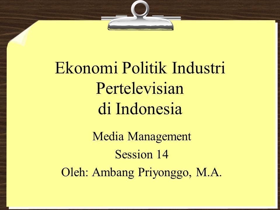 Ekonomi Politik Industri Pertelevisian di Indonesia Media Management Session 14 Oleh: Ambang Priyonggo, M.A.
