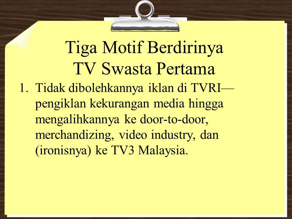 Tiga Motif Berdirinya TV Swasta Pertama 1. Tidak dibolehkannya iklan di TVRI— pengiklan kekurangan media hingga mengalihkannya ke door-to-door, mercha