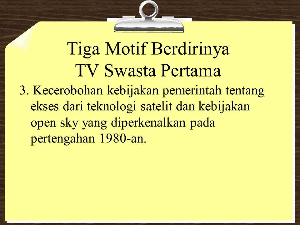 Tiga Motif Berdirinya TV Swasta Pertama 3. Kecerobohan kebijakan pemerintah tentang ekses dari teknologi satelit dan kebijakan open sky yang diperkena