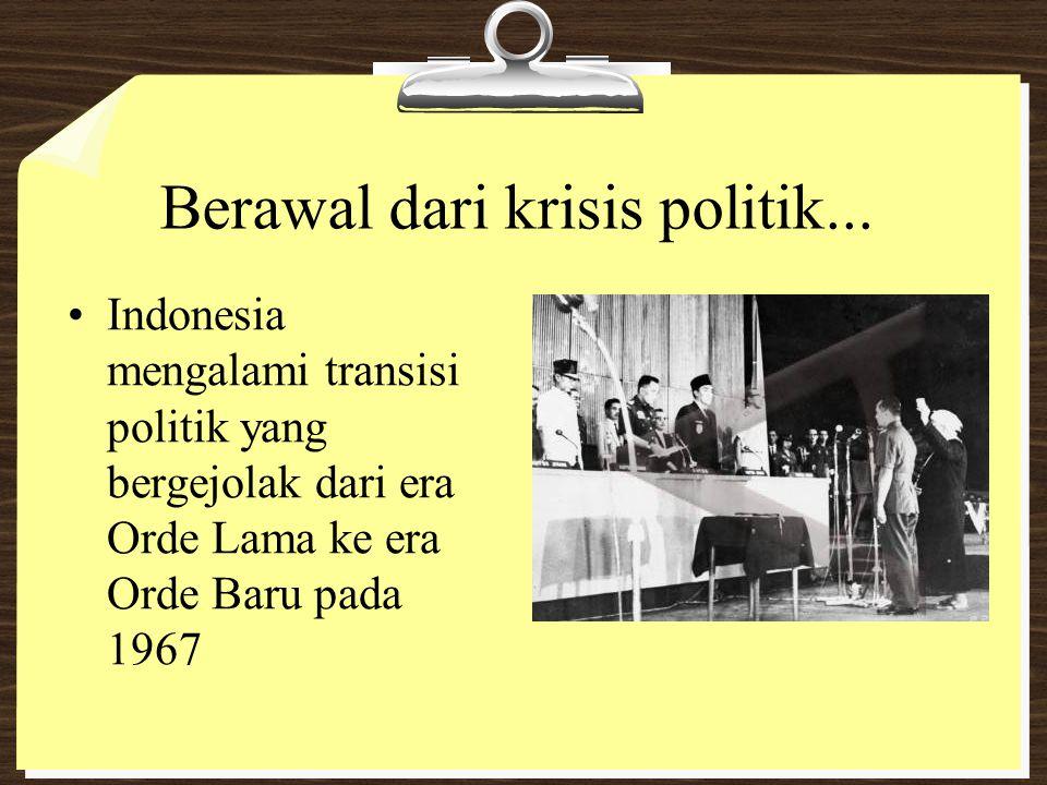 Berawal dari krisis politik... Indonesia mengalami transisi politik yang bergejolak dari era Orde Lama ke era Orde Baru pada 1967