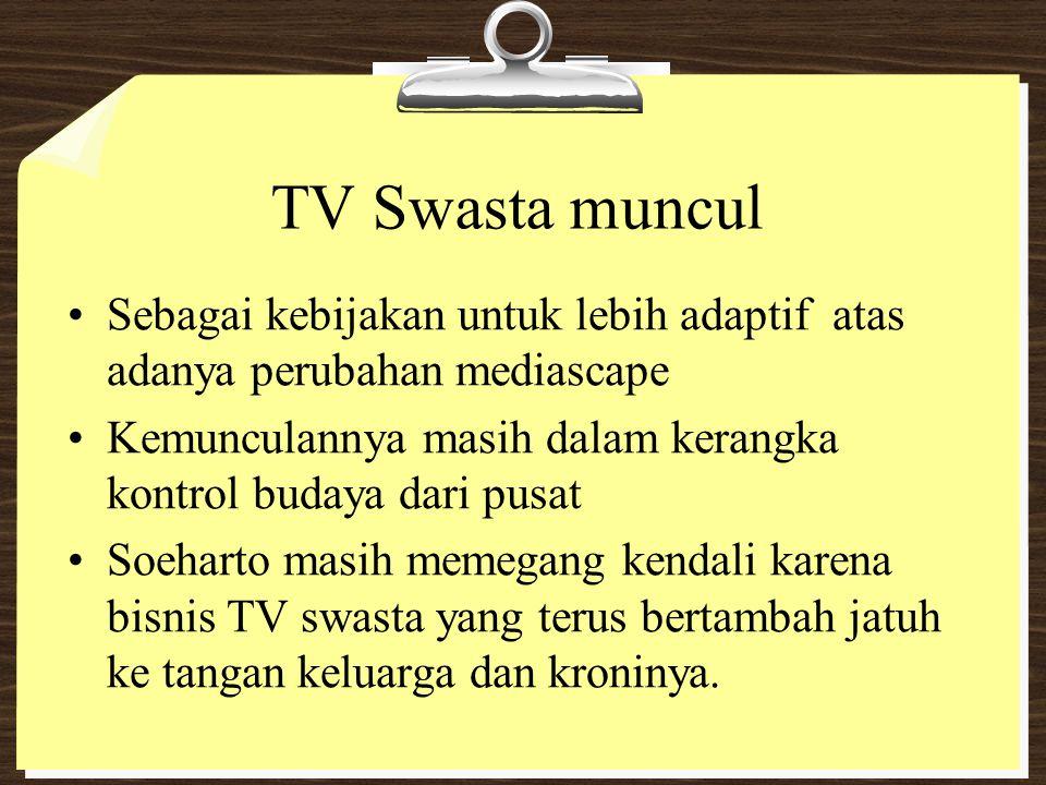 TV Swasta muncul Sebagai kebijakan untuk lebih adaptif atas adanya perubahan mediascape Kemunculannya masih dalam kerangka kontrol budaya dari pusat S