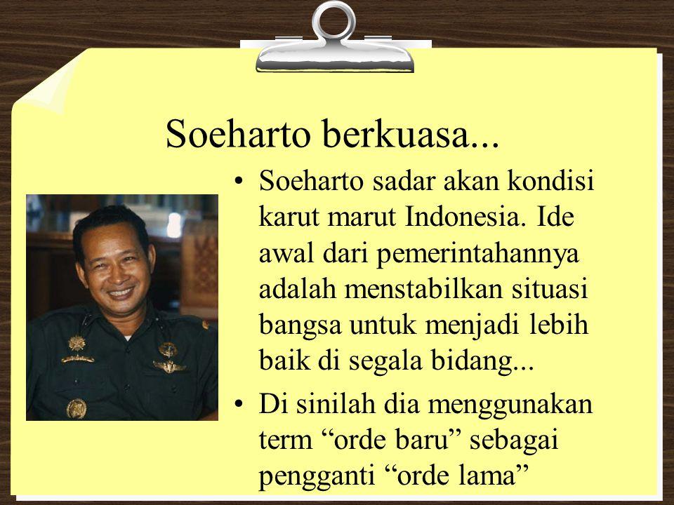 Soeharto berkuasa... Soeharto sadar akan kondisi karut marut Indonesia. Ide awal dari pemerintahannya adalah menstabilkan situasi bangsa untuk menjadi