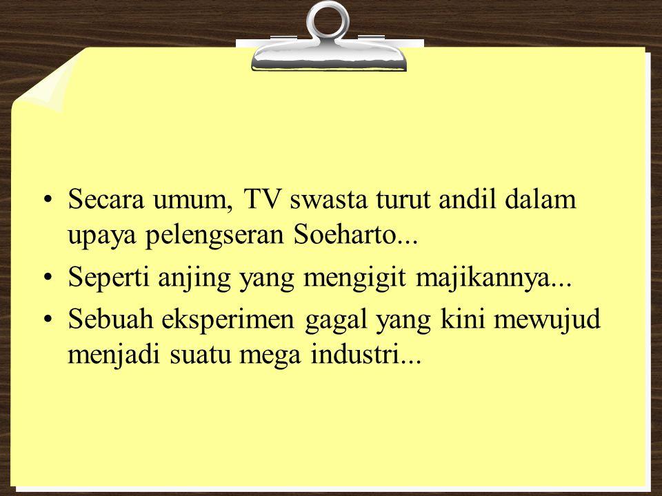 Secara umum, TV swasta turut andil dalam upaya pelengseran Soeharto... Seperti anjing yang mengigit majikannya... Sebuah eksperimen gagal yang kini me