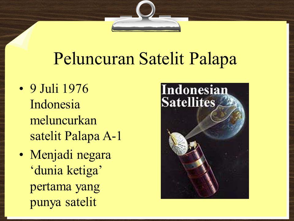 Peluncuran Satelit Palapa 9 Juli 1976 Indonesia meluncurkan satelit Palapa A-1 Menjadi negara 'dunia ketiga' pertama yang punya satelit
