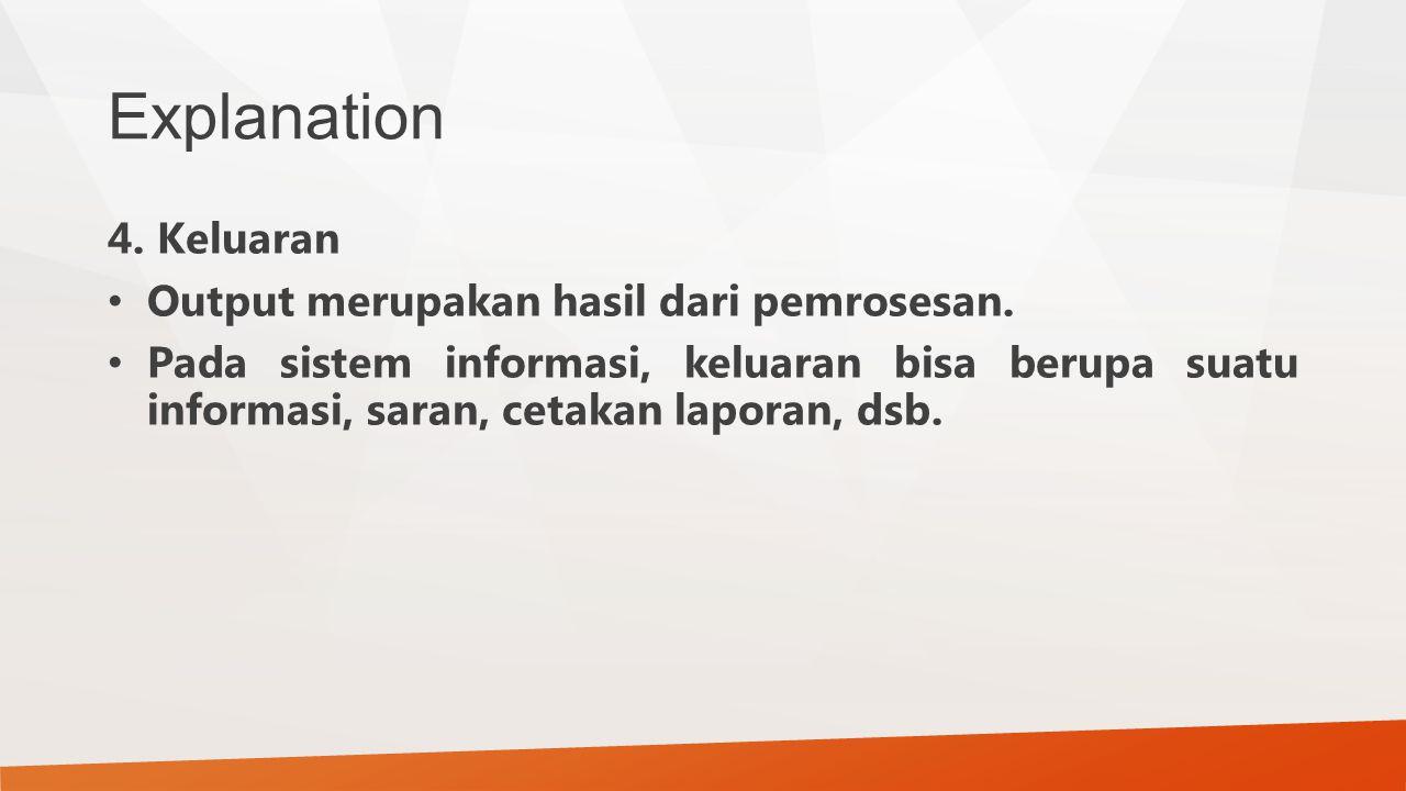 Explanation 4. Keluaran Output merupakan hasil dari pemrosesan. Pada sistem informasi, keluaran bisa berupa suatu informasi, saran, cetakan laporan, d