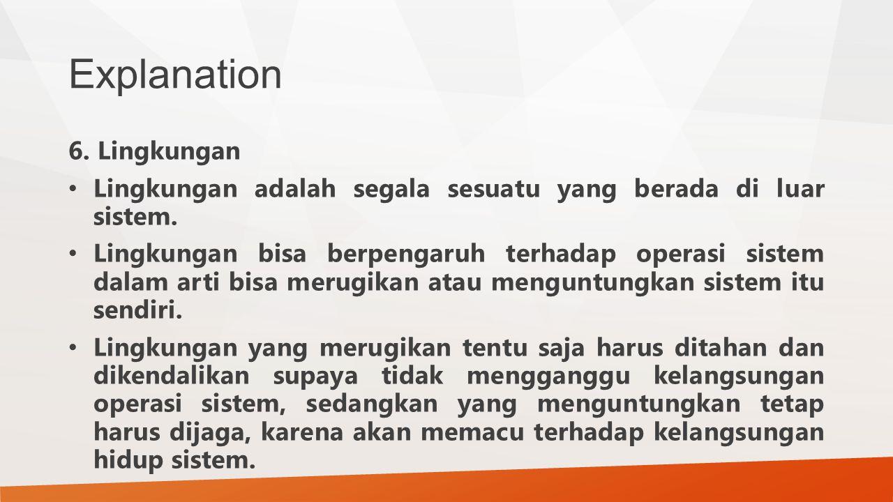 Explanation 6. Lingkungan Lingkungan adalah segala sesuatu yang berada di luar sistem. Lingkungan bisa berpengaruh terhadap operasi sistem dalam arti