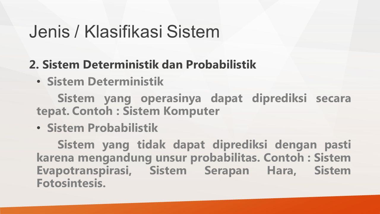 Jenis / Klasifikasi Sistem 2. Sistem Deterministik dan Probabilistik Sistem Deterministik Sistem yang operasinya dapat diprediksi secara tepat. Contoh