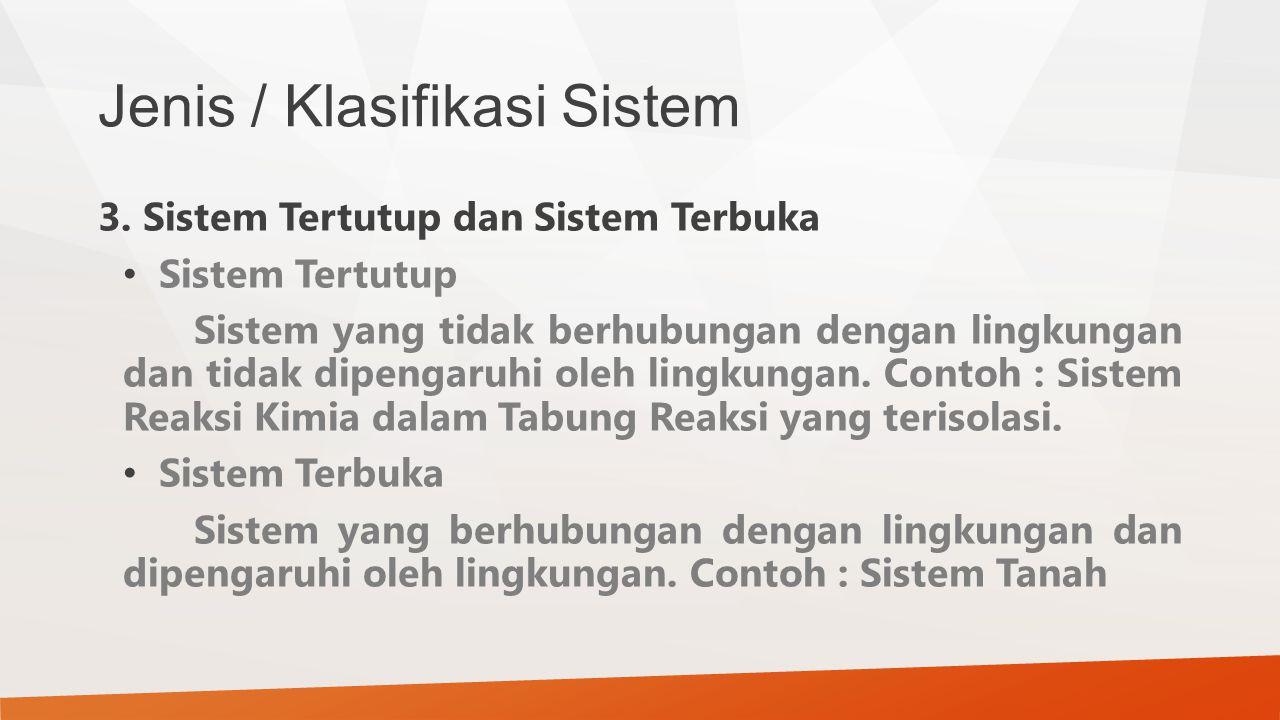 Jenis / Klasifikasi Sistem 3. Sistem Tertutup dan Sistem Terbuka Sistem Tertutup Sistem yang tidak berhubungan dengan lingkungan dan tidak dipengaruhi