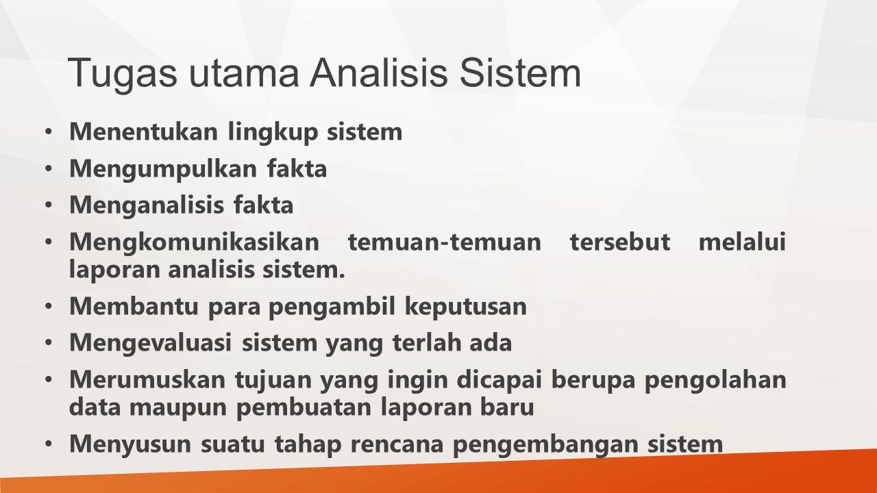 Tugas utama Analisis Sistem Menentukan lingkup sistem Mengumpulkan fakta Menganalisis fakta Mengkomunikasikan temuan-temuan tersebut melalui laporan a