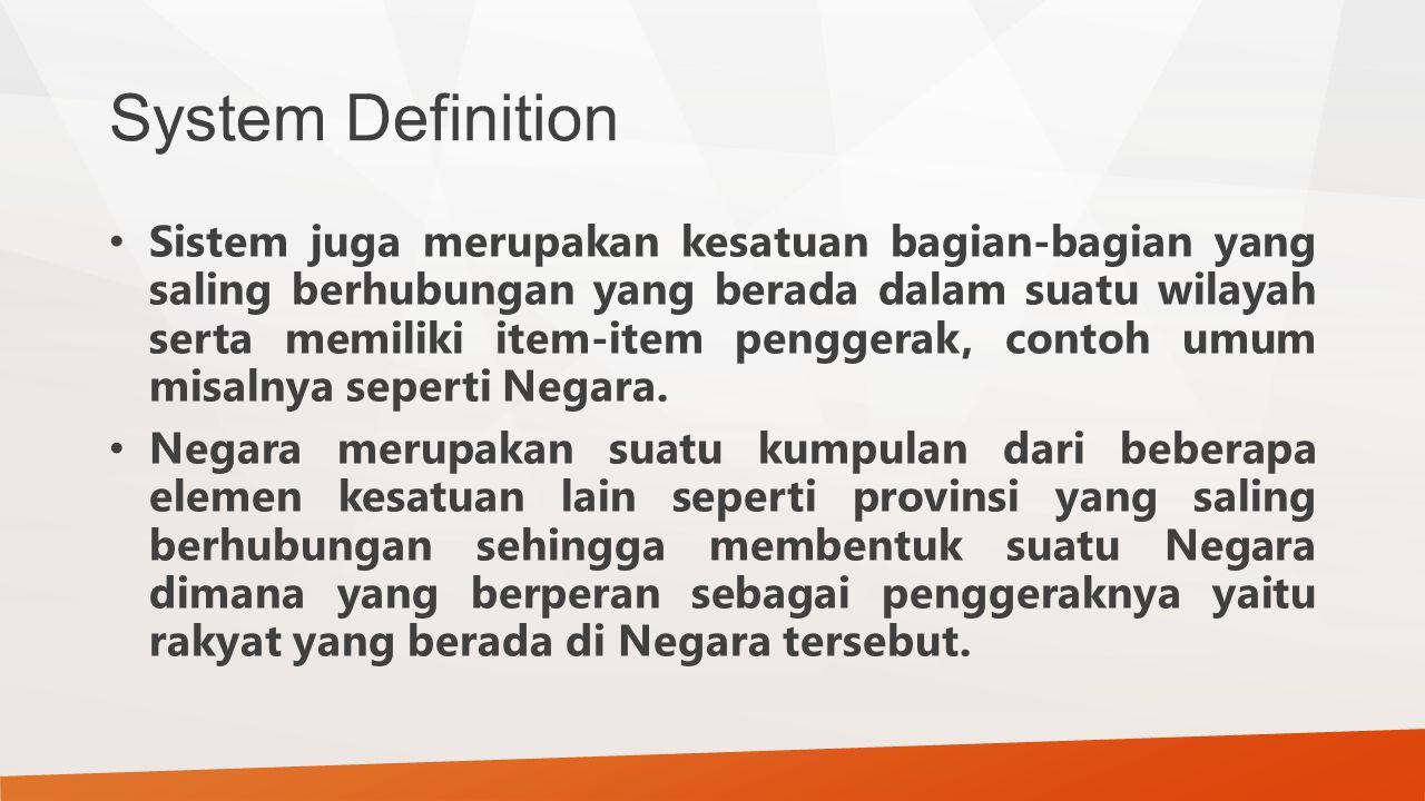 System Definition Sistem juga merupakan kesatuan bagian-bagian yang saling berhubungan yang berada dalam suatu wilayah serta memiliki item-item pengge