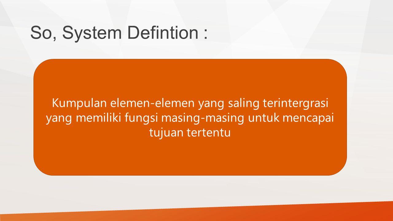 So, System Defintion : Kumpulan elemen-elemen yang saling terintergrasi yang memiliki fungsi masing-masing untuk mencapai tujuan tertentu
