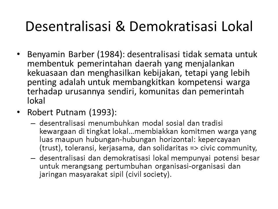 Desentralisasi & Demokratisasi Lokal Benyamin Barber (1984): desentralisasi tidak semata untuk membentuk pemerintahan daerah yang menjalankan kekuasaan dan menghasilkan kebijakan, tetapi yang lebih penting adalah untuk membangkitkan kompetensi warga terhadap urusannya sendiri, komunitas dan pemerintah lokal Robert Putnam (1993): – desentralisasi menumbuhkan modal sosial dan tradisi kewargaan di tingkat lokal…membiakkan komitmen warga yang luas maupun hubungan-hubungan horizontal: kepercayaan (trust), toleransi, kerjasama, dan solidaritas => civic community, – desentralisasi dan demokratisasi lokal mempunyai potensi besar untuk merangsang pertumbuhan organisasi-organisasi dan jaringan masyarakat sipil (civil society).