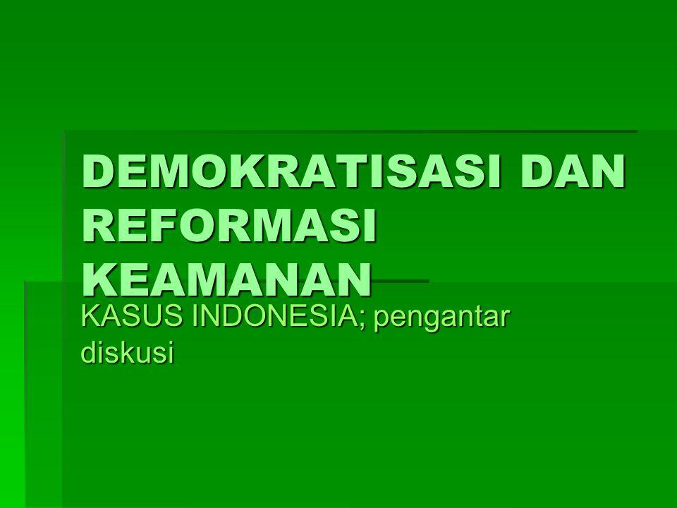 DEMOKRATISASI DAN REFORMASI KEAMANAN KASUS INDONESIA; pengantar diskusi