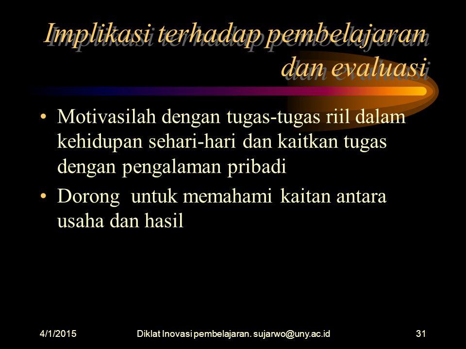 4/1/2015Diklat Inovasi pembelajaran. sujarwo@uny.ac.id30 Implikasi terhadap pembelajaran dan evaluasi Berikan kesempatan untuk menerapkan cara berpiki