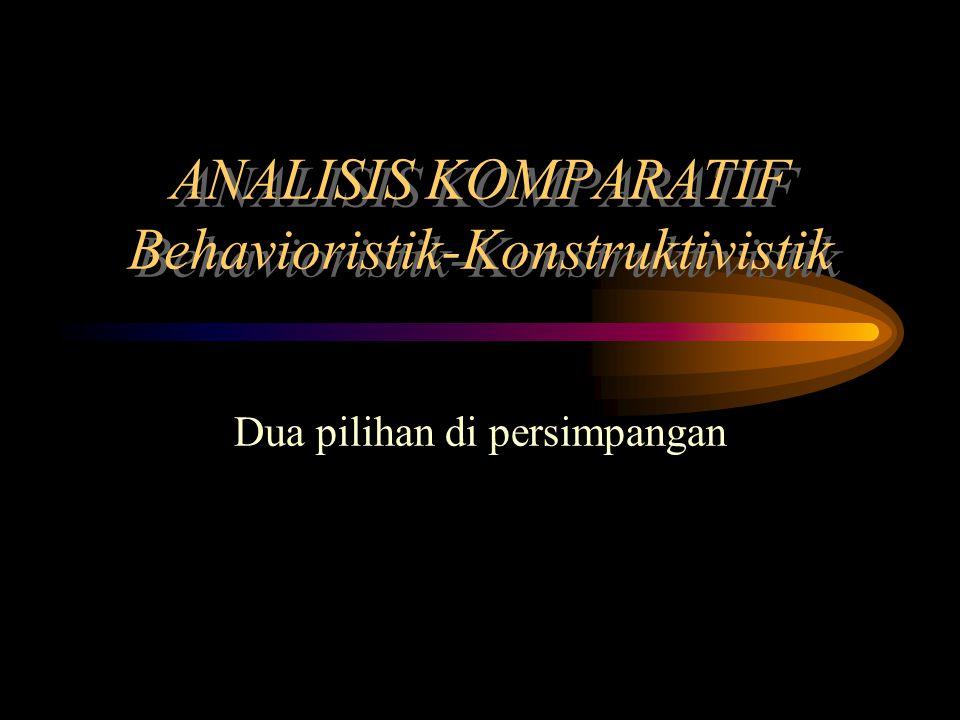 ANALISIS KOMPARATIF Behavioristik-Konstruktivistik Dua pilihan di persimpangan